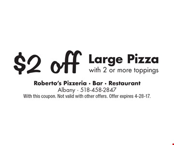$2 off Large Pizza with 2 or more toppings. With this coupon. Not valid with other offers. Offer expires 4-28-17.