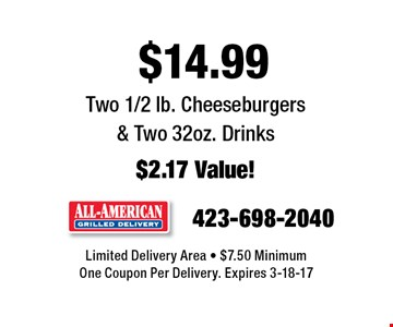$14.99 Two 1/2 lb. Cheeseburgers & Two 32oz. Drinks$2.17 Value!. Limited Delivery Area - $7.50 MinimumOne Coupon Per Delivery. Expires 3-18-17