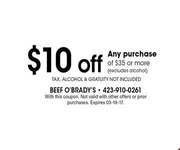 $10 off Any purchase of $35 or more(excludes alcohol). With this coupon. Not valid with other offers or prior purchases. Expires 03-18-17.Tax, Alcohol & Gratuity Not Included