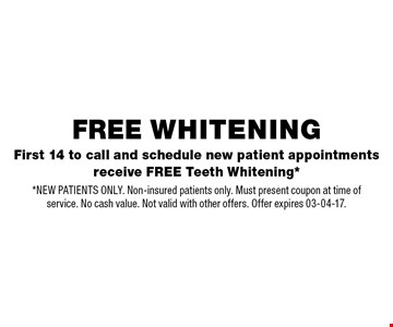 First 14 to call and schedule new patient appointments receive FREE Teeth Whitening*. *NEW PATIENTS ONLY. Non-insured patients only. Must present coupon at time of service. No cash value. Not valid with other offers. Offer expires 03-04-17.