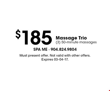 $185 Massage Trio (3) 50-minute massages. Must present offer. Not valid with other offers. Expires 03-04-17.