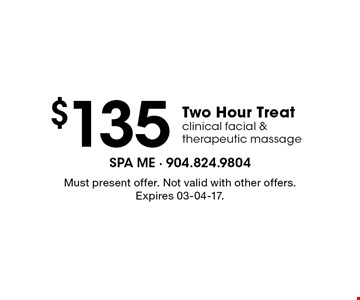 $135 Two Hour Treat clinical facial & therapeutic massage. Must present offer. Not valid with other offers. Expires 03-04-17.