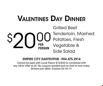 $20.00 Grilled Beef Tenderloin, Mashed Potatoes, Fresh Vegetable & Side SaladValentines Day Dinner per person . Cannot be paid with Local Flavor $15/$30 or combined with any other offer at all. No coupon needed and no limit to how many dinners per table. Expires 03-04-17.