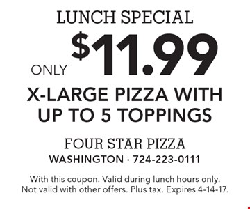 Lunch Special: Only $11.99 for X-Large Pizza with up to 5 toppings. With this coupon. Valid during lunch hours only. Not valid with other offers. Plus tax. Expires 4-14-17.