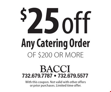 $25 off Any Catering Order of $200 or more. With this coupon. Not valid with other offers or prior purchases. Limited time offer.