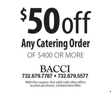$50 off Any Catering Order of $400 or more. With this coupon. Not valid with other offers or prior purchases. Limited time offer.