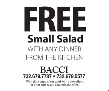 Free Small Salad with any dinner from the kitchen. With this coupon. Not valid with other offers or prior purchases. Limited time offer.