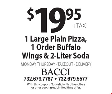 $19.95 +tax 1 Large Plain Pizza, 1 Order Buffalo Wings & 2-Liter Soda Monday-Thursday takeout or delivery. With this coupon. Not valid with other offers or prior purchases. Limited time offer.