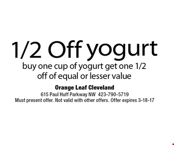 1/2 Off yogurtbuy one cup of yogurt get one 1/2 off of equal or lesser value. Orange Leaf Cleveland615 Paul Huff Parkway NW423-790-5719Must present offer. Not valid with other offers. Offer expires 3-18-17