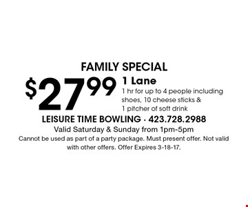 $27.99 1 Lane1 hr for up to 4 people including shoes, 10 cheese sticks &1 pitcher of soft drink. Valid Saturday & Sunday from 1pm-5pmCannot be used as part of a party package. Must present offer. Not valid with other offers. Offer Expires 3-18-17.