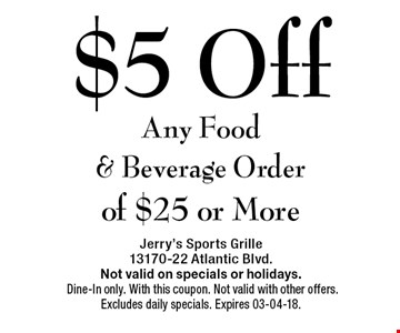 $5 Off Any Food & Beverage Orde of $25 or More. Jerry's Sports Grille 13170-22 Atlantic Blvd.Not valid on specials or holidays. Dine-In only. With this coupon. Not valid with other offers. Excludes daily specials. Expires 03-04-17.