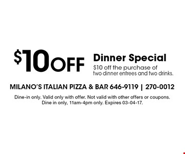 $10 Off Dinner Special $10 off the purchase of two dinner entrees and two drinks. . Dine-in only. Valid only with offer. Not valid with other offers or coupons. Dine in only, 11am-4pm only. Expires 03-04-17.