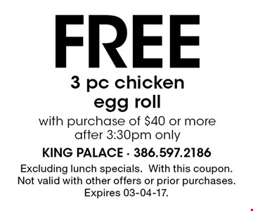 Free 3 pc chicken egg roll with purchase of $40 or more after 3:30pm only. Excluding lunch specials.With this coupon. Not valid with other offers or prior purchases. Expires 03-04-17.