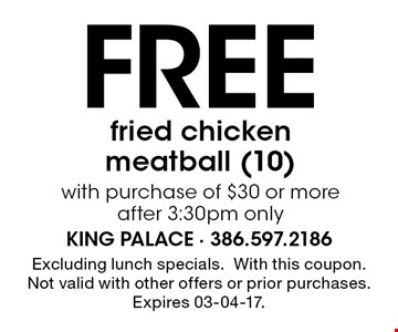 Free fried chicken meatball (10)with purchase of $30 or more after 3:30pm only. Excluding lunch specials.With this coupon. Not valid with other offers or prior purchases. Expires 03-04-17.