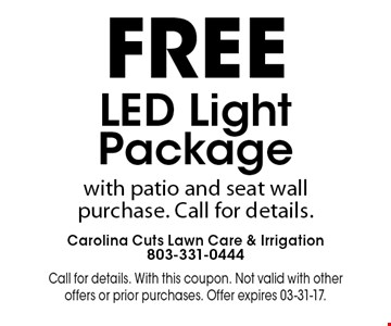 FREE LED Light Packagewith patio and seat wallpurchase. Call for details.. Call for details. With this coupon. Not valid with other offers or prior purchases. Offer expires 03-31-17.