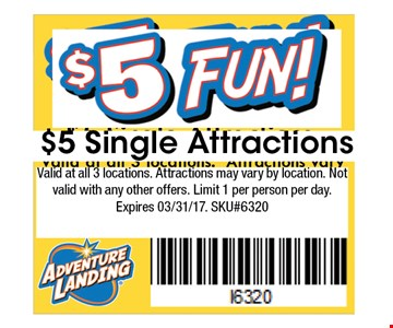 $5 Single Attractions. Valid at all 3 locations. Attractions may vary by location. Not valid with any other offers. Limit 1 per person per day. Expires 03/31/17. SKU#6320