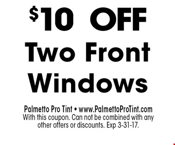 $10OFFTwo Front Windows. Palmetto Pro Tint - www.PalmettoProTint.comWith this coupon. Can not be combined with any other offers or discounts. Exp 3-31-17.
