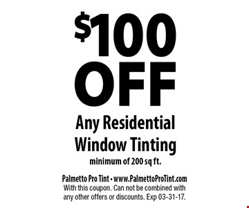 $100 OFF Any Residential Window Tintingminimum of 200 sq ft.. Palmetto Pro Tint - www.PalmettoProTint.comWith this coupon. Can not be combined with any other offers or discounts. Exp 03-31-17.