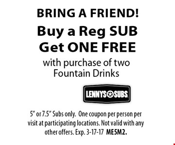Buy a Reg SUBGet ONE FREE Bring a friend!with purchase of two Fountain Drinks . 5