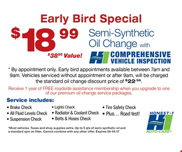 $18.99 Semi-Synthetic Oil Change, with comprehensive vehicle inspection. By appointment only.Early bird appointments available between 7am and 9am. Vehicles serviced without appointment or after 9am, will be charged the standard oil change discount price of $22.56. Most vehicles. Taxes and shop supplies extra. Up to 5qts. of semi-synthetic oil and a standard spin of filter.Cannot be combined with any other offers.04-16-17.