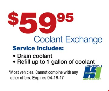 $59 Coolant Exchange Service Includes: Drain coolant, Refill up to 1 gallon of coolant* most vehicles. Cannot combine with any other offers. Expires 04-16-17.