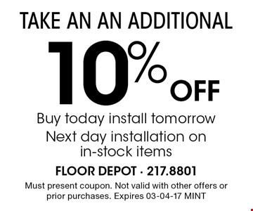 10% Off Buy today install tomorrow Next day installation on in-stock items. Must present coupon. Not valid with other offers or prior purchases. Expires 03-04-17 MINT