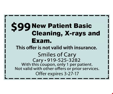 $99 New Patient Basic Cleaning, Xrays and Exam. Offer not valid with insurance. With this coupon, only 1 per patient. Not valid with other offers or prior services. Expires 3-27-17