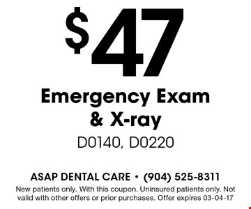 $47 Emergency Exam & X-ray D0140, D0220. New patients only. With this coupon. Uninsured patients only. Not valid with other offers or prior purchases. Offer expires 03-04-17