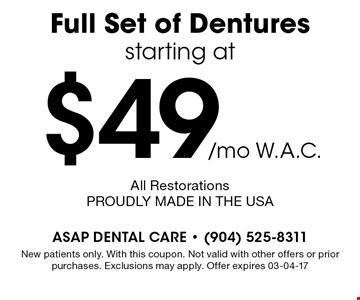 $49/mo W.A.C. Full Set of Dentures starting at. New patients only. With this coupon. Not valid with other offers or prior purchases. Exclusions may apply. Offer expires 03-04-17All RestorationsPROUDLY MADE IN THE USA