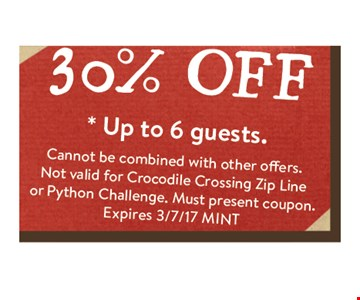 30% OFF * Up to 6 guests. Cannot be combined with other offers.Not valid for Crocodile Crossing Zip Line or Python Challenge. Must present coupon.Expires 3/7/17 MINT