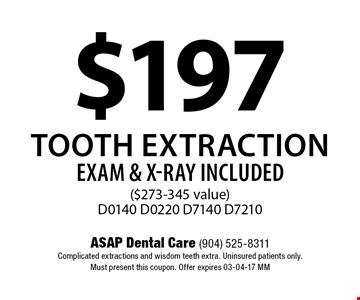 $197 Tooth ExtractionEXAM & X-RAY INCLUDED($273-345 value)D0140 D0220 D7140 D7210. ASAP Dental Care (904) 525-8311Complicated extractions and wisdom teeth extra. Uninsured patients only. Must present this coupon. Offer expires 03-04-17 MM