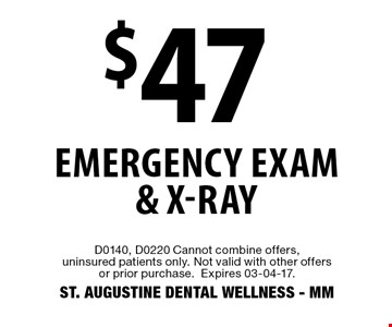 $47 Emergency Exam & X-Ray. D0140, D0220 Cannot combine offers, uninsured patients only. Not valid with other offers or prior purchase. Expires 03-04-17.ST. AUGUSTINE DENTAL WELLNESS - MM