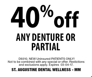 40% off Any Denture or Partial. D9310. NEW Uninsured PATIENTS ONLY!Not to be combined with any special or offer. Restictions and exclusions apply. Expires 03-04-17. ST. AUGUSTINE DENTAL WELLNESS - MM