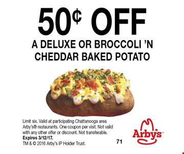 50¢ OFF A DELUXE OR BROCCOLI 'N CHEDDAR BAKED POTATO. Limit six. Valid at participating Chattanooga area Arby's restaurants. One coupon per visit. Not valid with any other offer or discount. Not transferable.Expires 3/12/17. TM &  2016 Arby's IP Holder Trust.