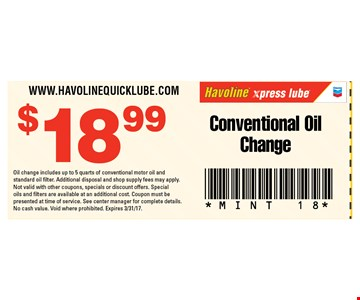 $18.99 Conventional Oil Change. Oil change includes up to 5 quarts of conventional motor oil andstandard oil filter. Additional disposal and shop supply fees may apply. Not valid with other coupons, specials or discount offers. Special oils and filters are available at an additional cost. Coupon must be presented at time of service. See center manager for complete details. No cash value. Void where prohibited. Expires 3/31/17.