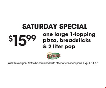 Saturday special! $15.99 one large 1-topping pizza, breadsticks & 2 liter pop. With this coupon. Not to be combined with other offers or coupons. Exp. 4-14-17.