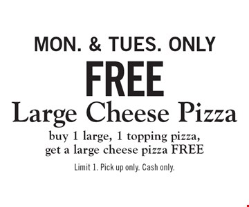 Free Large Cheese Pizza. Buy 1 large, 1 topping pizza, get a large cheese pizza FREE. Mon. & Tues. only. Limit 1. Pick up only. Cash only.