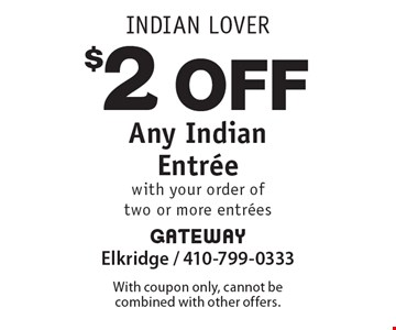 Indian Lover: $2 Off Any Indian Entree with your order of two or more entrees. With coupon only, cannot be combined with other offers.
