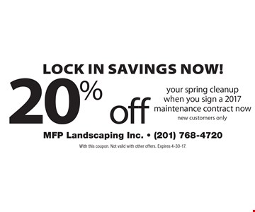 Lock in savings now! 20% off your spring cleanupwhen you sign a 2017 maintenance contract now new customers only. With this coupon. Not valid with other offers. Expires 4-30-17.