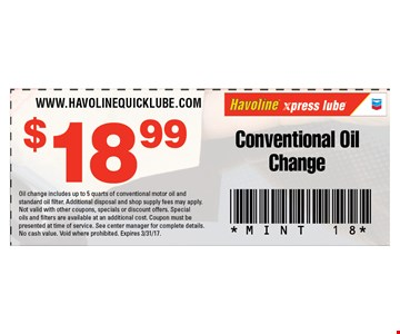 $18.99 Conventional Oil Change. Oil change includes up to 5 quarts of conventional motor oil and standard oil filter. Additional disposal and shop supply fees may apply. Not valid with other coupons, specials or discount offers. Special oils and filters are available at an additional cost. Coupon must be presented at time of service. See center manager for complete details. No cash value. Void where prohibited. Expires 3/31/17.
