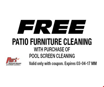 Free patio furniture cleaning with purchase of pool screen cleaning. Valid only with coupon. Expires 03-04-17 MM