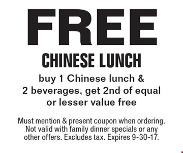 Free Chinese Lunch buy 1 Chinese lunch & 2 beverages, get 2nd of equal or lesser value free. Must mention & present coupon when ordering. Not valid with family dinner specials or any other offers. Excludes tax. Expires 9-30-17.