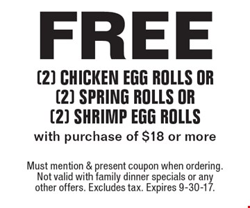 Free (2) chicken egg rolls or (2) spring rolls or (2) shrimp egg rolls with purchase of $18 or more. Must mention & present coupon when ordering. Not valid with family dinner specials or any other offers. Excludes tax. Expires 9-30-17.