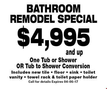 Bathroom remodel special $4,995 and up. One Tub or Shower OR Tub to Shower Conversion Includes new tile - floor - sink - toilet vanity - towel rack & toilet paper holderCall for details Expires 04-06-17