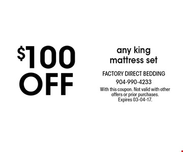 $100off any king mattress set. With this coupon. Not valid with other offers or prior purchases. Expires 03-04-17.