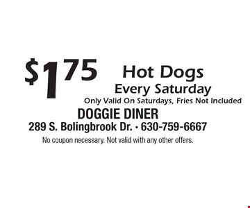 $1.75 Hot Dogs Every Saturday. Only Valid On Saturdays, Fries Not Included. No coupon necessary. Not valid with any other offers.