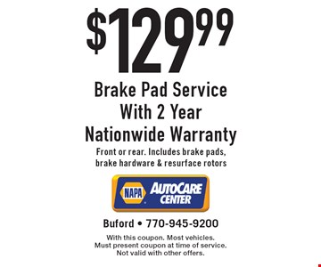 $129.99 Brake Pad Service With 2 Year Nationwide Warranty Front or rear. Includes brake pads, brake hardware & resurface rotors. With this coupon. Most vehicles. Must present coupon at time of service. Not valid with other offers.