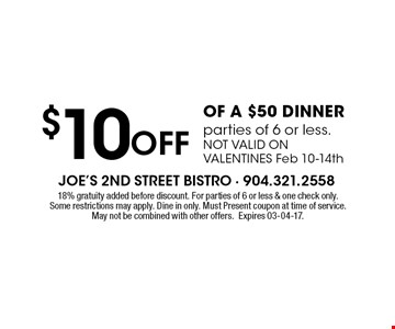 $10 Off OF A $50 DINNER parties of 6 or less.NOT VALID ON VALENTINES Feb 10-14th. 18% gratuity added before discount. For parties of 6 or less & one check only.Some restrictions may apply. Dine in only. Must Present coupon at time of service.May not be combined with other offers.Expires 03-04-17.