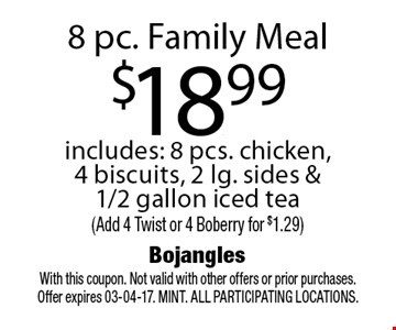 8 pc. Family Meal$18.99includes: 8 pcs. chicken, 4 biscuits, 2 lg. sides & 1/2 gallon iced tea(Add 4 Twist or 4 Boberry for $1.29). With this coupon. Not valid with other offers or prior purchases. Offer expires 03-04-17. MINT. All participating locations.