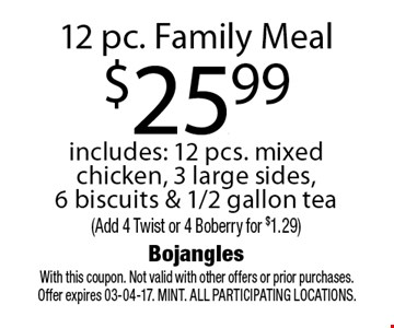 12 pc. Family Meal$25.99includes: 12 pcs. mixed chicken, 3 large sides, 6 biscuits & 1/2 gallon tea(Add 4 Twist or 4 Boberry for $1.29). With this coupon. Not valid with other offers or prior purchases. Offer expires 03-04-17. MINT. All participating locations.